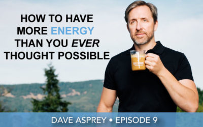 Episode 9 | Dave Asprey | How To Have Maximum Energy Than You Ever Thought Possible