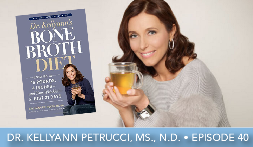 Episode 40 | Dr. Kellyann Petrucci, M.S., N.D. | Bone Broth and Collagen—Your Best Defense Against Aging